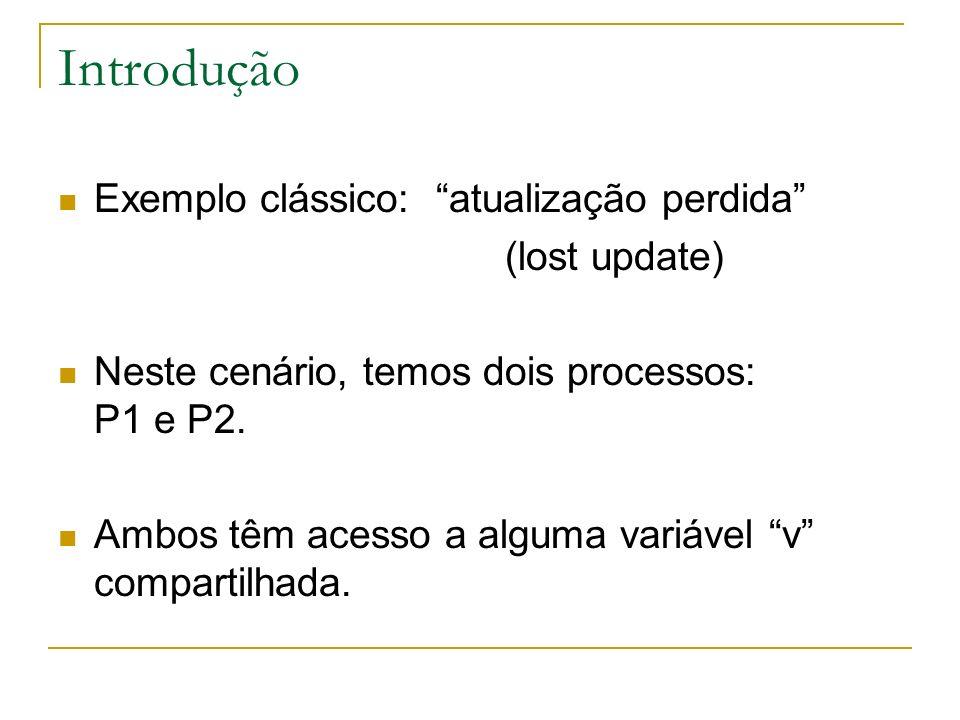 Introdução O processo P1 inicia atualizando valor de v, primeiro lendo o valor e então modificando-o (por exemplo, incrementando-o).