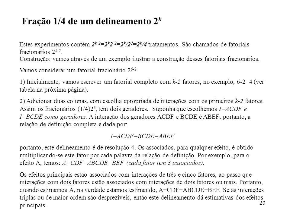 20 Fração 1/4 de um delineamento 2 k Estes experimentos contém 2 k-2 =2 k 2 -2 =2 k /2 2 =2 k /4 tratamentos. São chamados de fatoriais fracionários 2