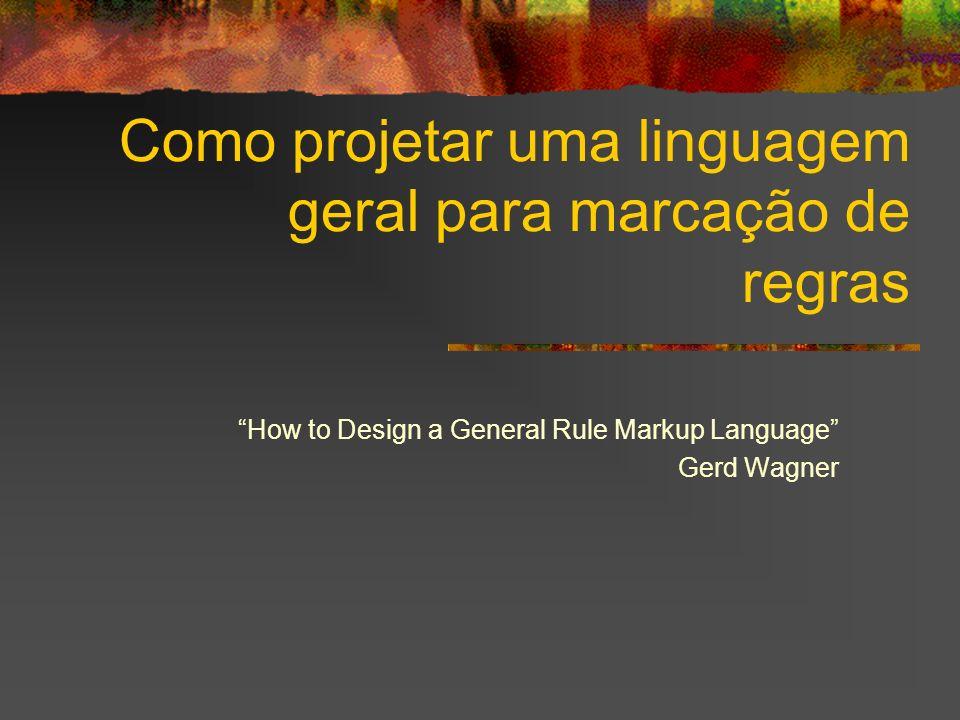 Como projetar uma linguagem geral para marcação de regras How to Design a General Rule Markup Language Gerd Wagner