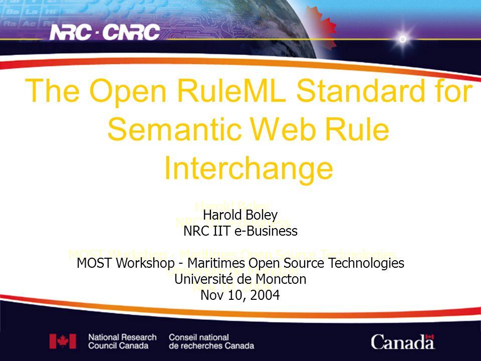 Harold Boley NRC IIT e-Business MOST Workshop - Maritimes Open Source Technologies Université de Moncton Nov 10, 2004 The Open RuleML Standard for Sem