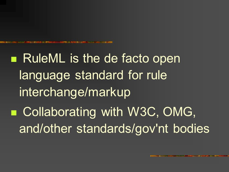 RuleML is the de facto open language standard for rule interchange/markup Collaborating with W3C, OMG, and/other standards/gov'nt bodies