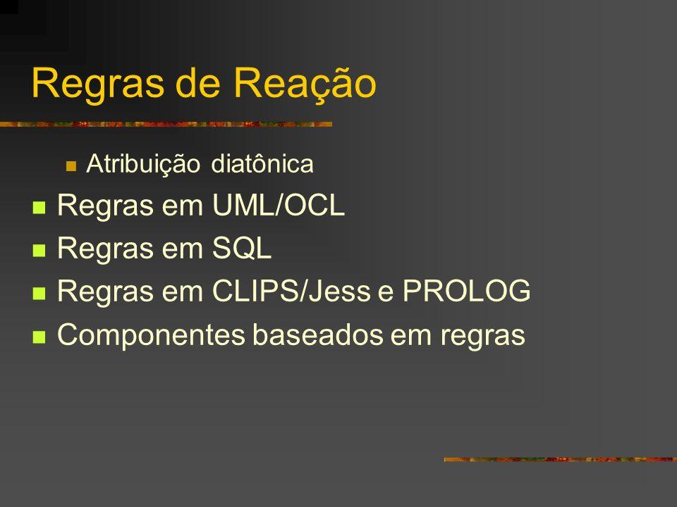 Regras de Reação Atribuição diatônica Regras em UML/OCL Regras em SQL Regras em CLIPS/Jess e PROLOG Componentes baseados em regras