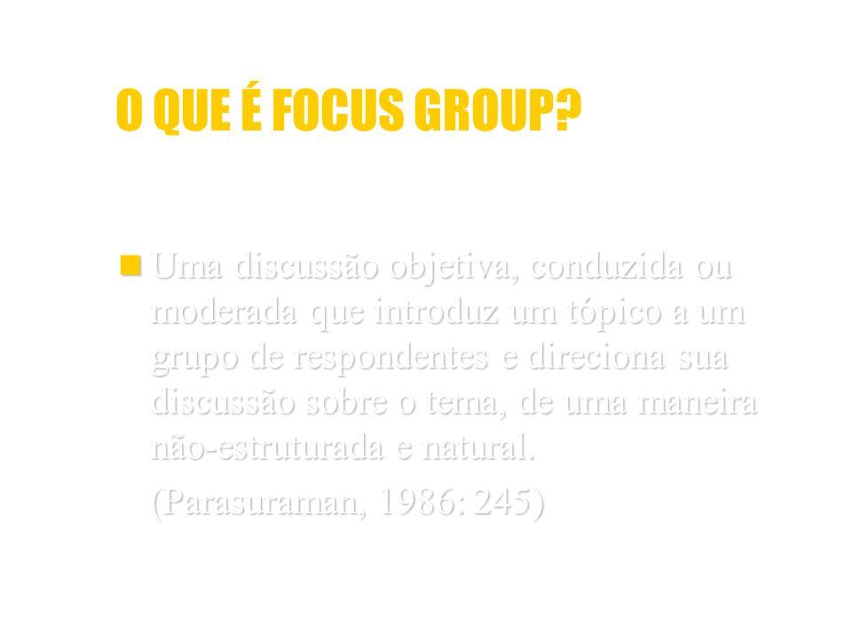 O QUE É FOCUS GROUP? Uma discussão objetiva, conduzida ou moderada que introduz um tópico a um grupo de respondentes e direciona sua discussão sobre o