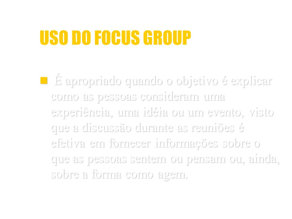 USO DO FOCUS GROUP É apropriado quando o objetivo é explicar como as pessoas consideram uma experiência, uma idéia ou um evento, visto que a discussão