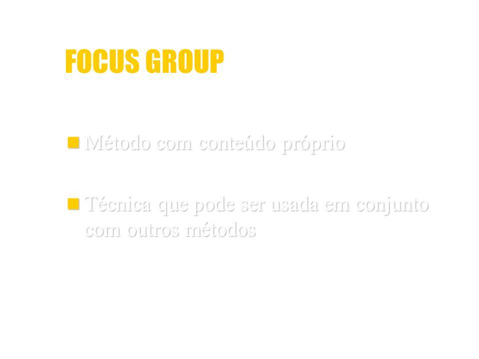 FOCUS GROUP Método com conteúdo próprio Método com conteúdo próprio Técnica que pode ser usada em conjunto com outros métodos Técnica que pode ser usa