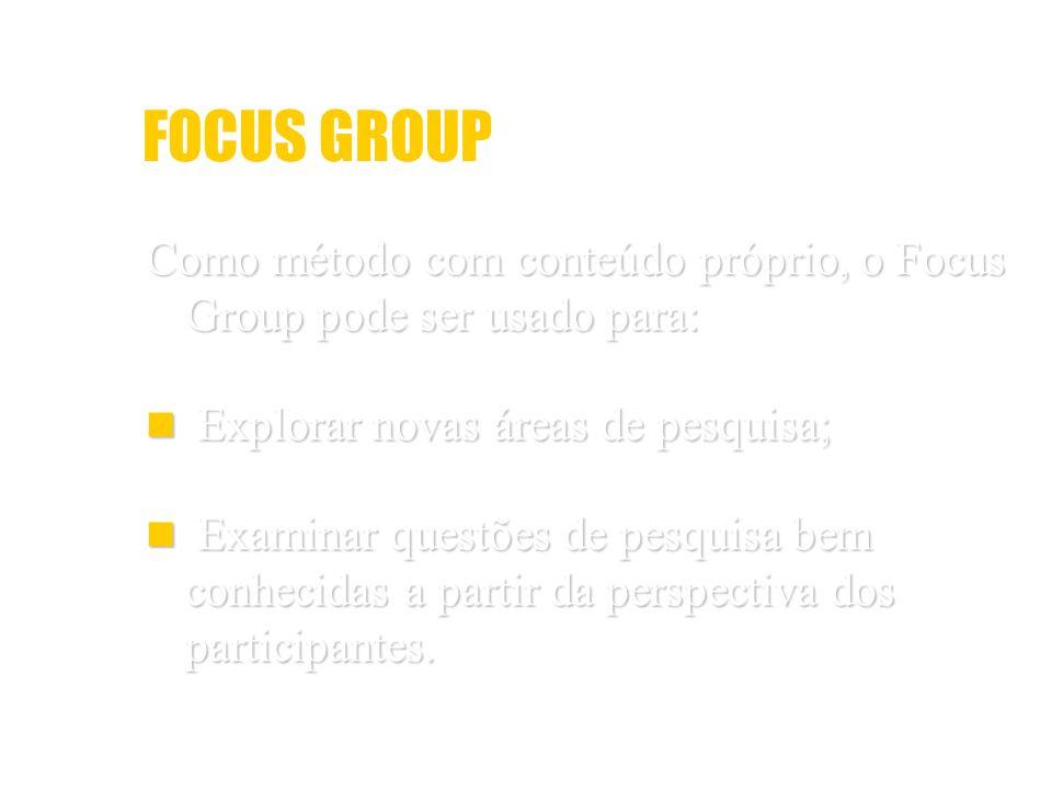 FOCUS GROUP Como método com conteúdo próprio, o Focus Group pode ser usado para: Explorar novas áreas de pesquisa; Explorar novas áreas de pesquisa; E