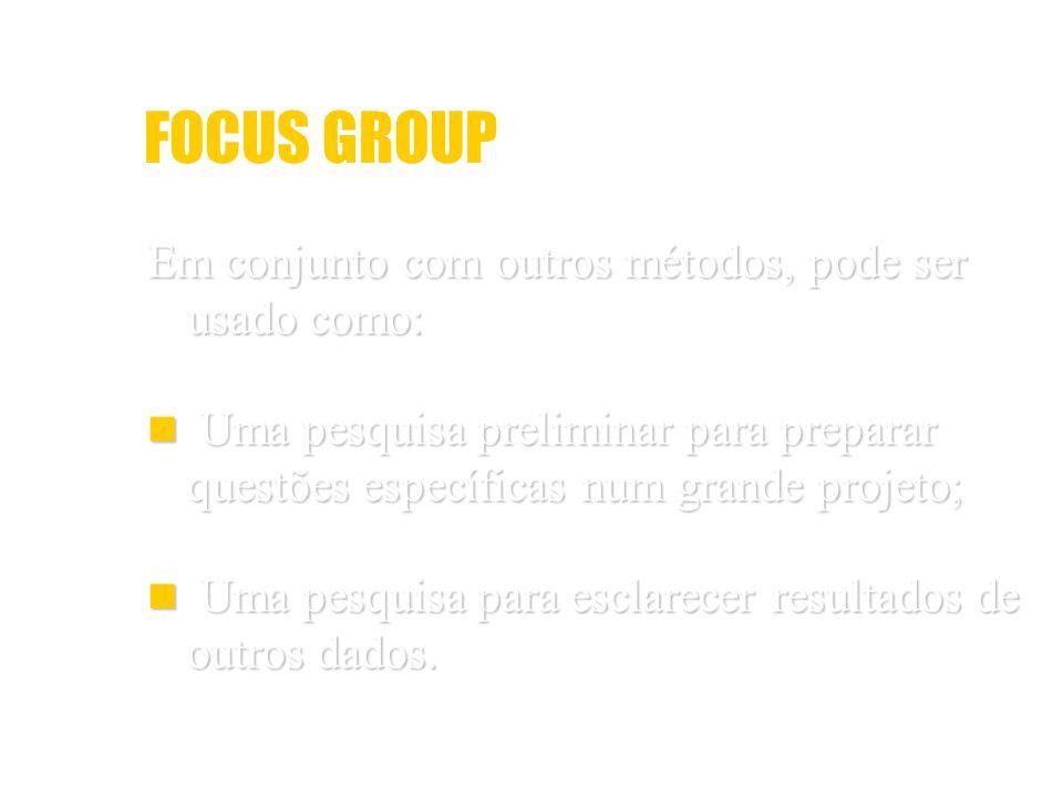 FOCUS GROUP Em conjunto com outros métodos, pode ser usado como: Uma pesquisa preliminar para preparar questões específicas num grande projeto; Uma pe
