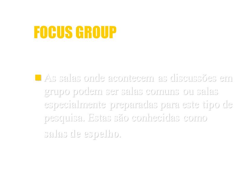 FOCUS GROUP As salas onde acontecem as discussões em grupo podem ser salas comuns ou salas especialmente preparadas para este tipo de pesquisa. Estas