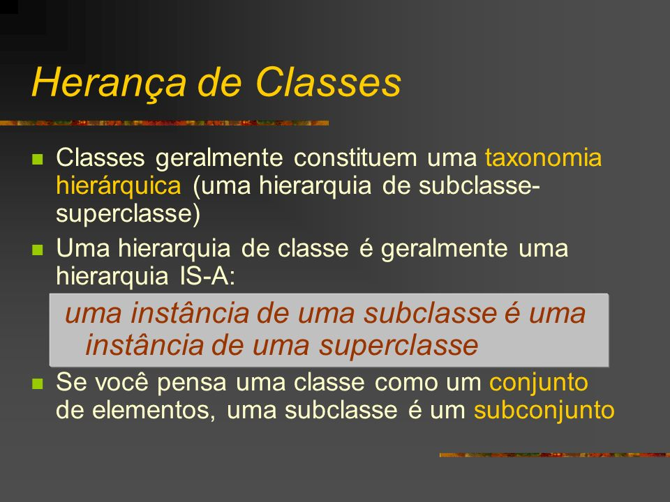 Herança de Classes Classes geralmente constituem uma taxonomia hierárquica (uma hierarquia de subclasse- superclasse) Uma hierarquia de classe é geral