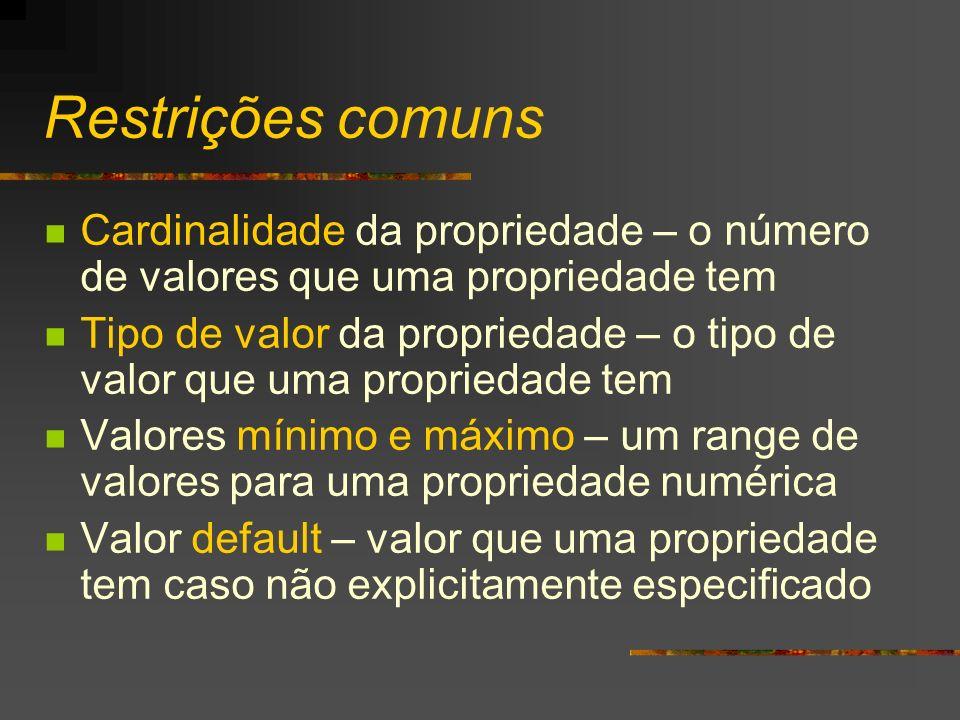 Restrições comuns Cardinalidade da propriedade – o número de valores que uma propriedade tem Tipo de valor da propriedade – o tipo de valor que uma pr
