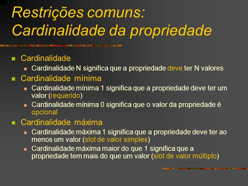 Restrições comuns: Cardinalidade da propriedade Cardinalidade Cardinalidade N significa que a propriedade deve ter N valores Cardinalidade mínima Card