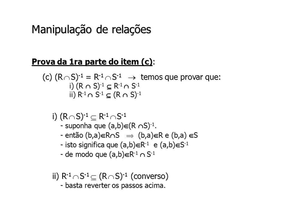 Manipulação de relações Prova da 1ra parte do item (c): (c) (R S) -1 = R -1 S -1 temos que provar que: i) (R S) -1 R -1 S -1 ii) R -1 S -1 (R S) -1 i) (R S) -1 R -1 S -1 - suponha que (a,b) (R S) -1.