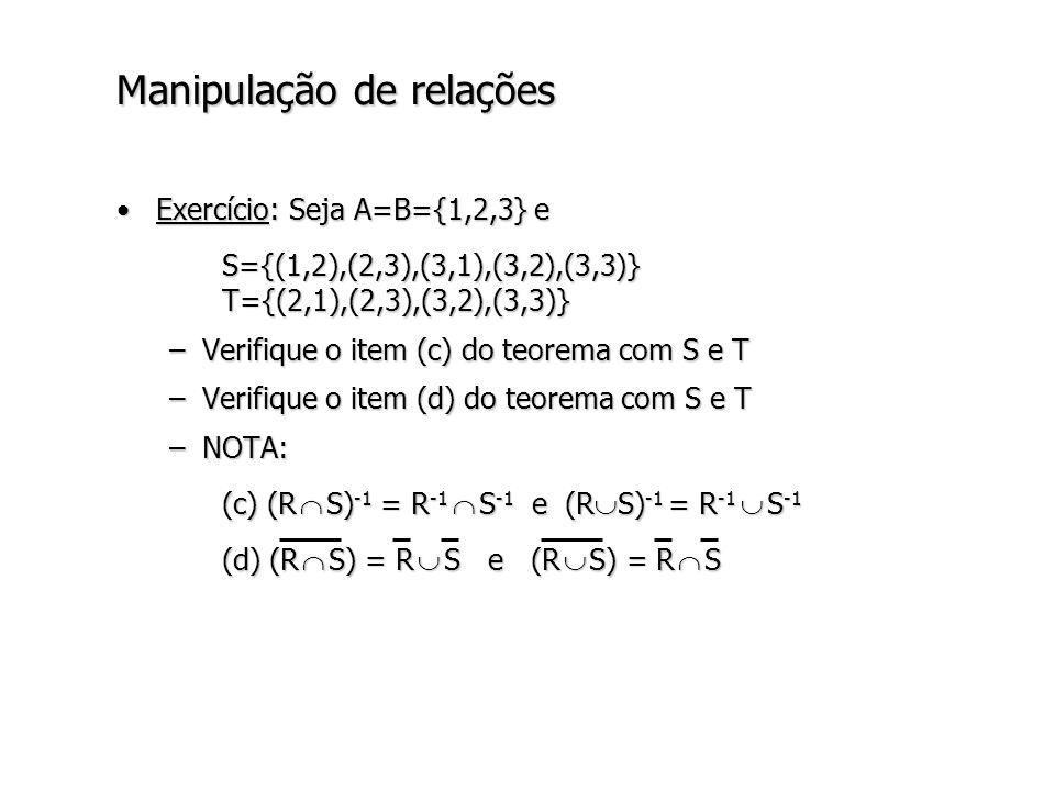 Manipulação de relações Exercício: Seja A=B={1,2,3} eExercício: Seja A=B={1,2,3} e S={(1,2),(2,3),(3,1),(3,2),(3,3)} T={(2,1),(2,3),(3,2),(3,3)} –Verifique o item (c) do teorema com S e T –Verifique o item (d) do teorema com S e T –NOTA: (c) (R S) -1 = R -1 S -1 e (R S) -1 = R -1 S -1 (d) (R S) = R S e (R S) = R S