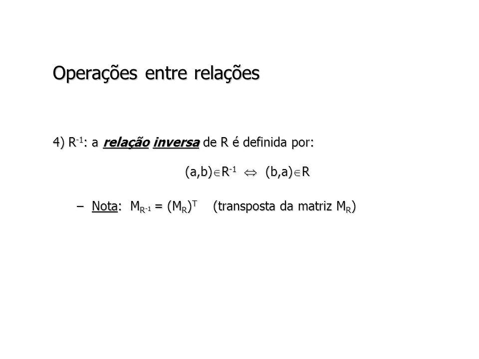Operações entre relações 4) R -1 : a relação inversa de R é definida por: (a,b) R -1 (b,a) R –Nota: M R -1 = (M R ) T (transposta da matriz M R )