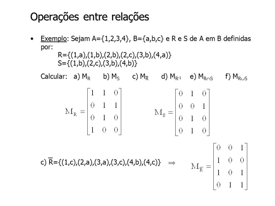 Operações entre relações Exemplo: Sejam A={1,2,3,4}, B={a,b,c} e R e S de A em B definidas por: R={(1,a),(1,b),(2,b),(2,c),(3,b),(4,a)} S={(1,b),(2,c),(3,b),(4,b)}Exemplo: Sejam A={1,2,3,4}, B={a,b,c} e R e S de A em B definidas por: R={(1,a),(1,b),(2,b),(2,c),(3,b),(4,a)} S={(1,b),(2,c),(3,b),(4,b)} (Continuação): d) R -1 ={(a,1),(b,1),(b,2),(c,2),(b,3),(a,4)} e) R S={(1,b),(2,c),(3,b)}