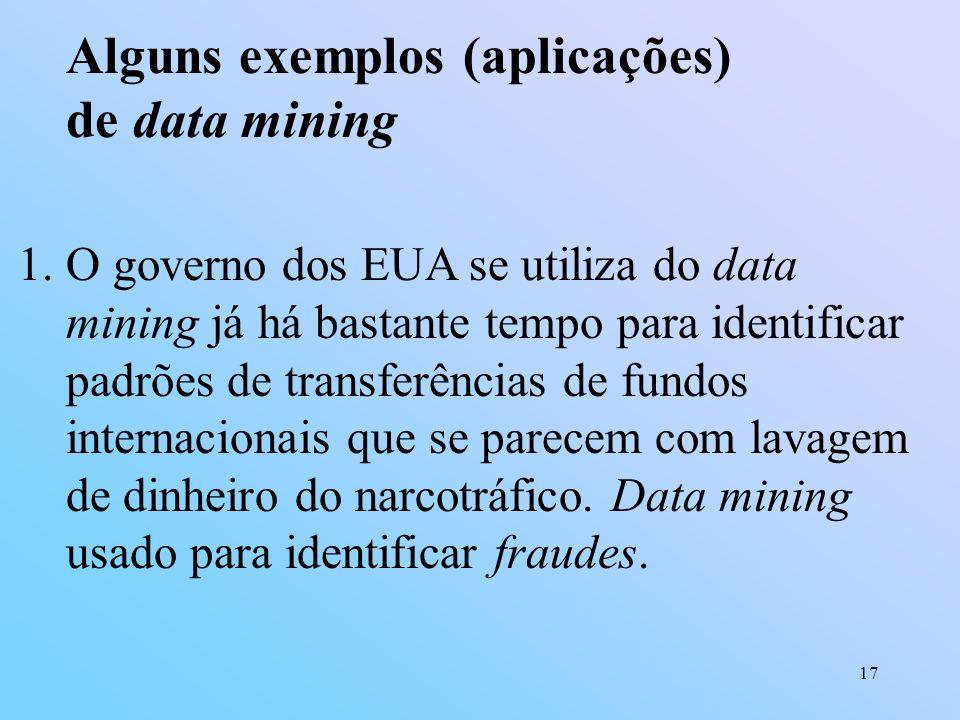17 Alguns exemplos (aplicações) de data mining 1.O governo dos EUA se utiliza do data mining já há bastante tempo para identificar padrões de transfer