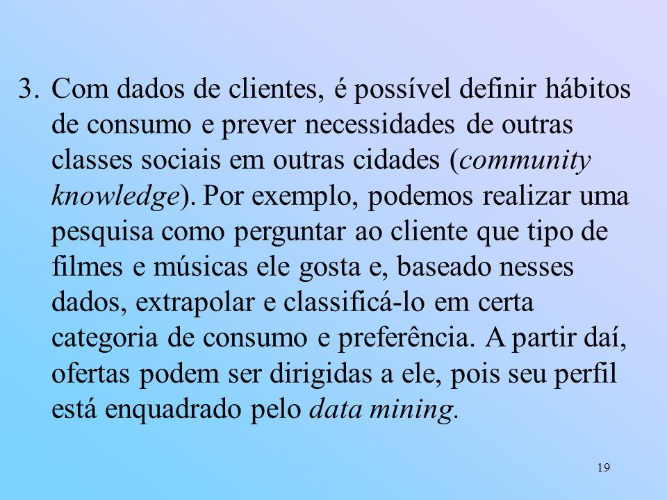 19 3.Com dados de clientes, é possível definir hábitos de consumo e prever necessidades de outras classes sociais em outras cidades (community knowled
