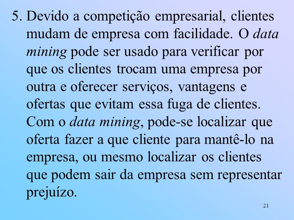 21 5.Devido a competição empresarial, clientes mudam de empresa com facilidade. O data mining pode ser usado para verificar por que os clientes trocam
