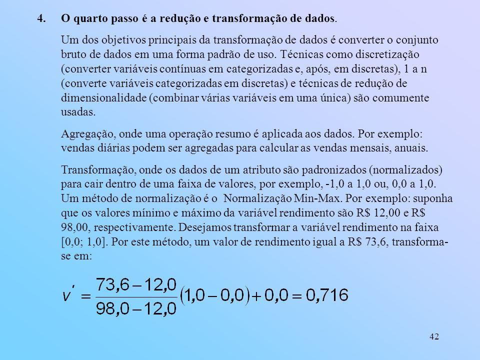 42 4.O quarto passo é a redução e transformação de dados. Um dos objetivos principais da transformação de dados é converter o conjunto bruto de dados