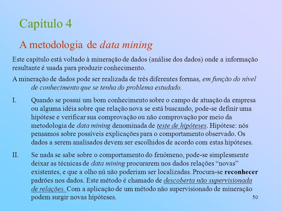 50 Capítulo 4 A metodologia de data mining A mineração de dados pode ser realizada de três diferentes formas, em função do nível de conhecimento que s