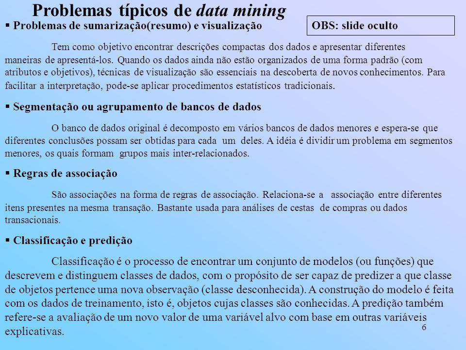 6 Problemas típicos de data mining Problemas de sumarização(resumo) e visualização Tem como objetivo encontrar descrições compactas dos dados e aprese