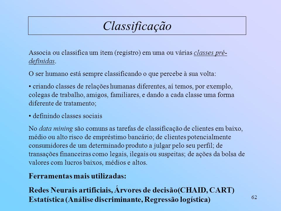 62 Classificação Associa ou classifica um item (registro) em uma ou várias classes pré- definidas. O ser humano está sempre classificando o que perceb