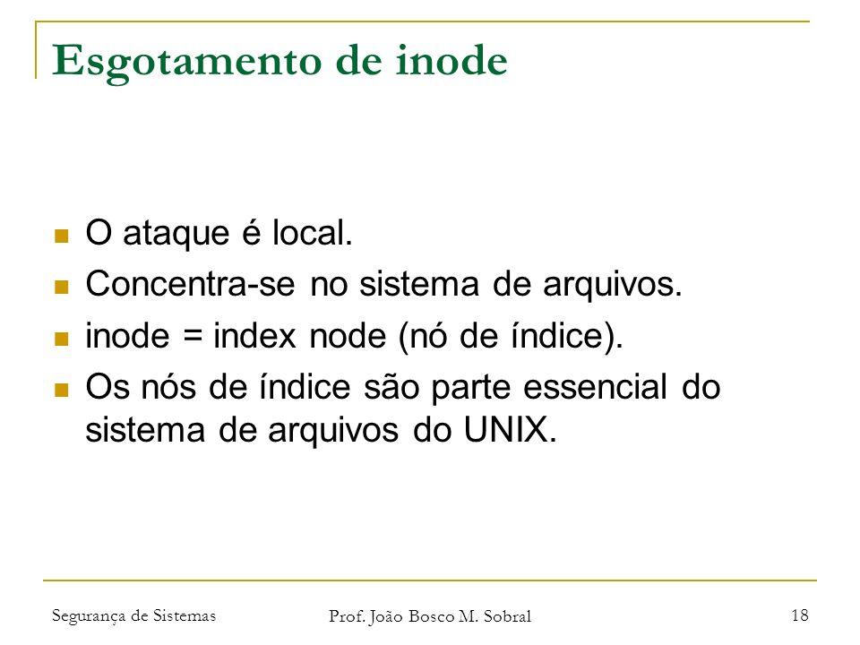 Segurança de Sistemas Prof. João Bosco M. Sobral 18 Esgotamento de inode O ataque é local.