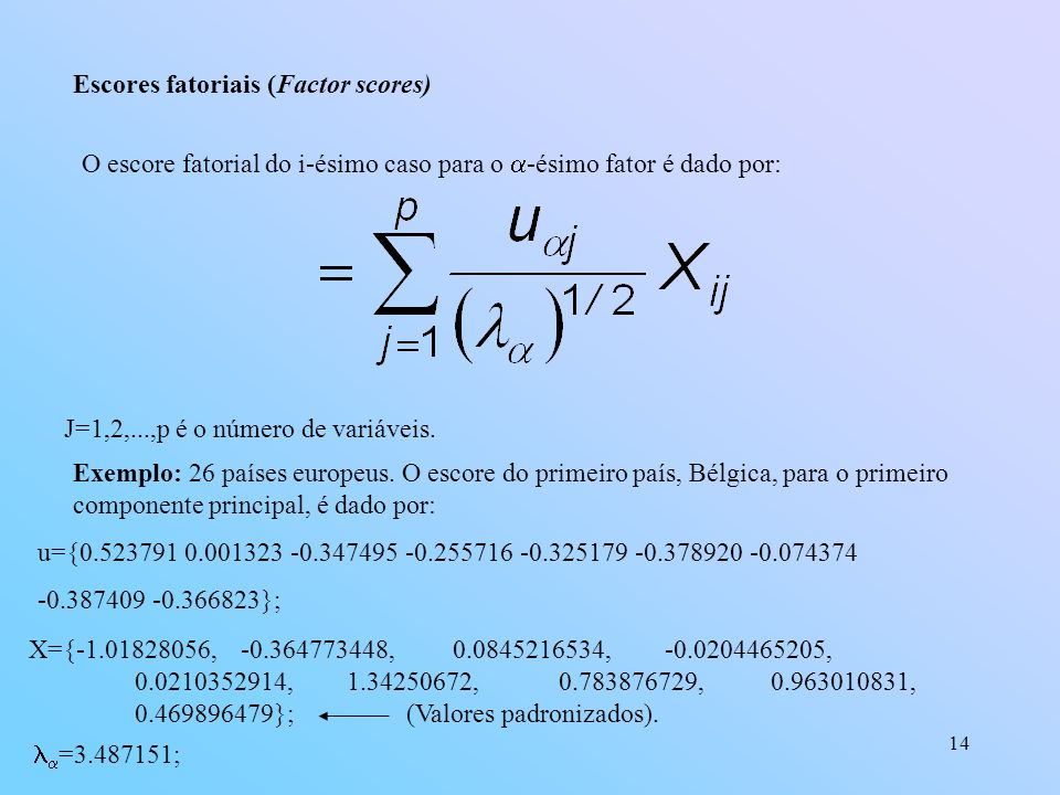 14 Escores fatoriais (Factor scores) O escore fatorial do i-ésimo caso para o -ésimo fator é dado por: J=1,2,...,p é o número de variáveis.