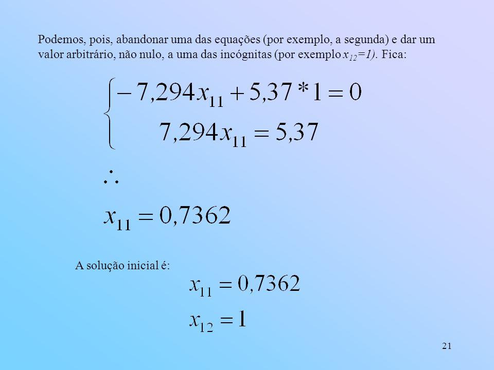 21 Podemos, pois, abandonar uma das equações (por exemplo, a segunda) e dar um valor arbitrário, não nulo, a uma das incógnitas (por exemplo x 12 =1).