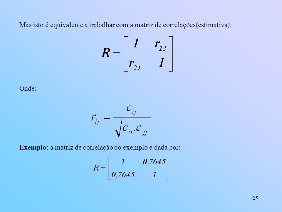 25 Mas isto é equivalente a trabalhar com a matriz de correlações(estimativa): Onde: Exemplo: a matriz de correlação do exemplo é dada por: