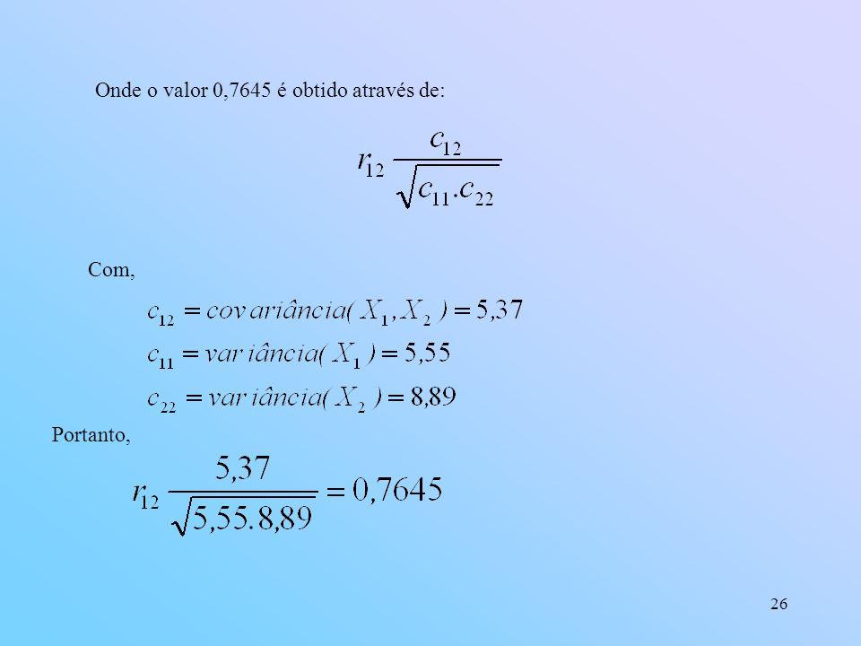 26 Onde o valor 0,7645 é obtido através de: Com, Portanto,
