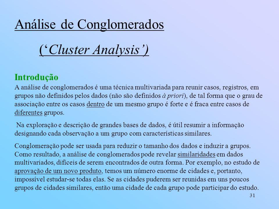 31 Introdução Análise de Conglomerados (Cluster Analysis) A análise de conglomerados é uma técnica multivariada para reunir casos, registros, em grupos não definidos pelos dados (não são definidos à priori), de tal forma que o grau de associação entre os casos dentro de um mesmo grupo é forte e é fraca entre casos de diferentes grupos.