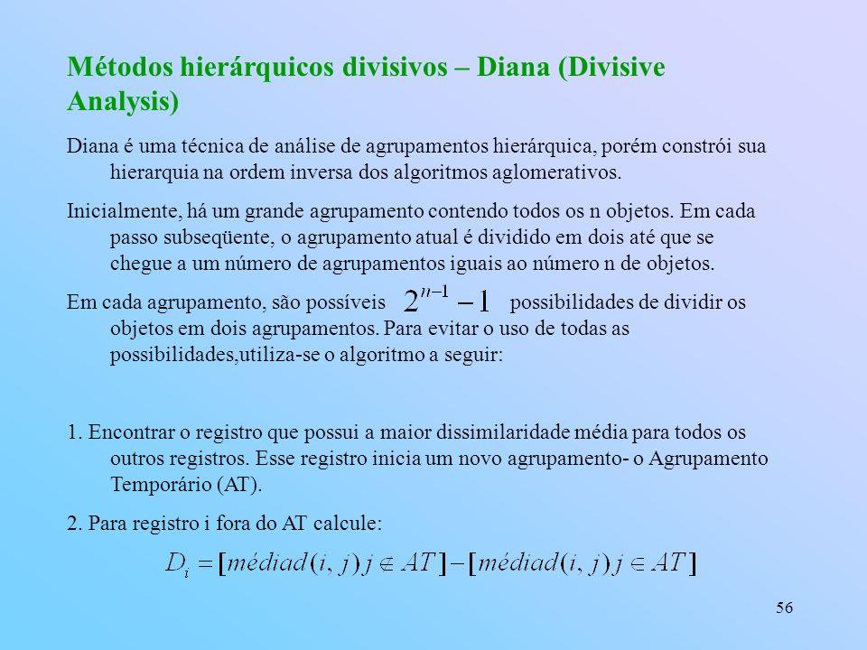 56 Métodos hierárquicos divisivos – Diana (Divisive Analysis) Diana é uma técnica de análise de agrupamentos hierárquica, porém constrói sua hierarquia na ordem inversa dos algoritmos aglomerativos.