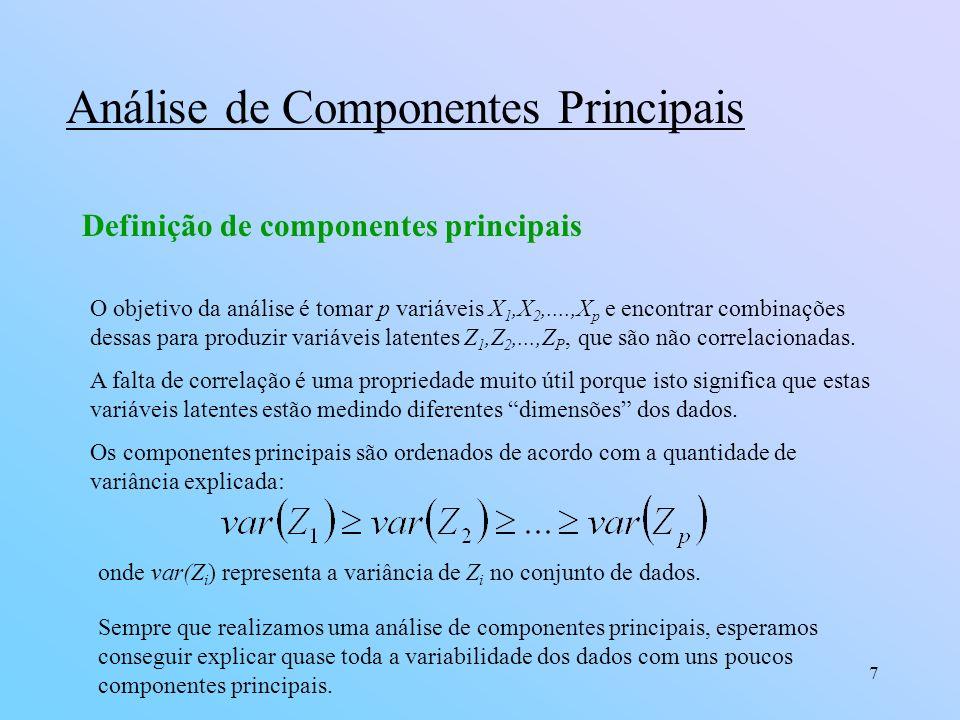 7 Análise de Componentes Principais Definição de componentes principais O objetivo da análise é tomar p variáveis X 1,X 2,....,X p e encontrar combinações dessas para produzir variáveis latentes Z 1,Z 2,...,Z P, que são não correlacionadas.