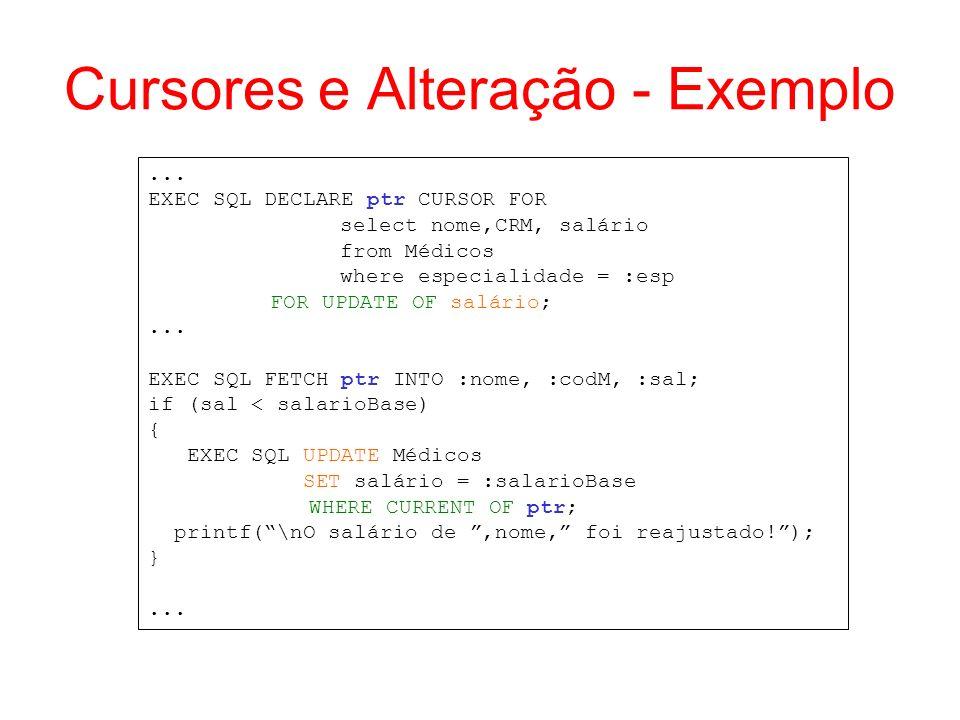 Cursores e Alteração - Exemplo... EXEC SQL DECLARE ptr CURSOR FOR select nome,CRM, salário from Médicos where especialidade = :esp FOR UPDATE OF salár