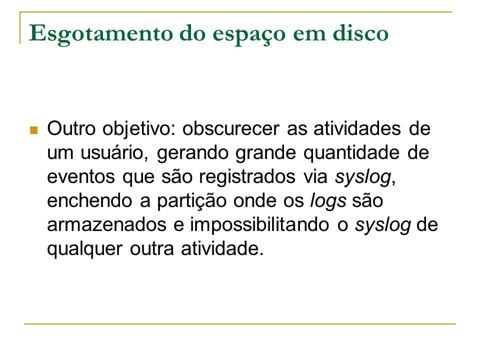 Esgotamento do espaço em disco Outro objetivo: obscurecer as atividades de um usuário, gerando grande quantidade de eventos que são registrados via sy