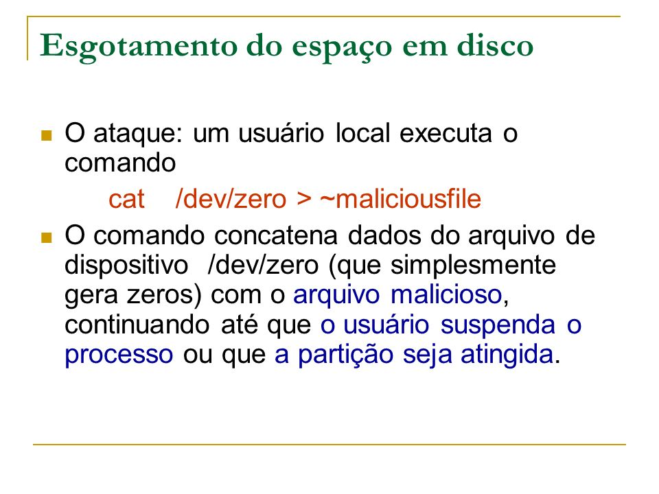 Esgotamento do espaço em disco O ataque: um usuário local executa o comando cat /dev/zero > ~maliciousfile O comando concatena dados do arquivo de dis