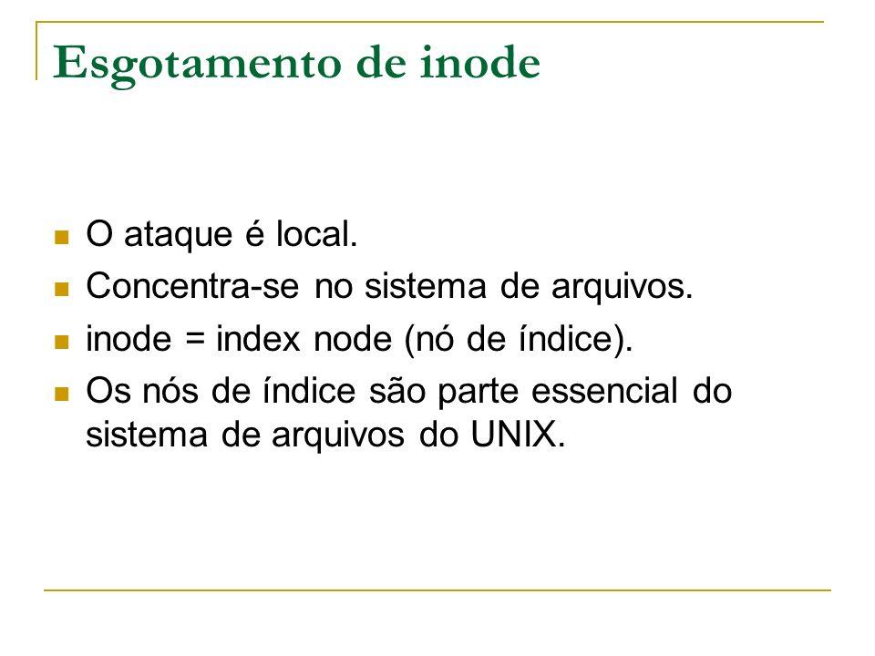 Esgotamento de inode O ataque é local. Concentra-se no sistema de arquivos. inode = index node (nó de índice). Os nós de índice são parte essencial do