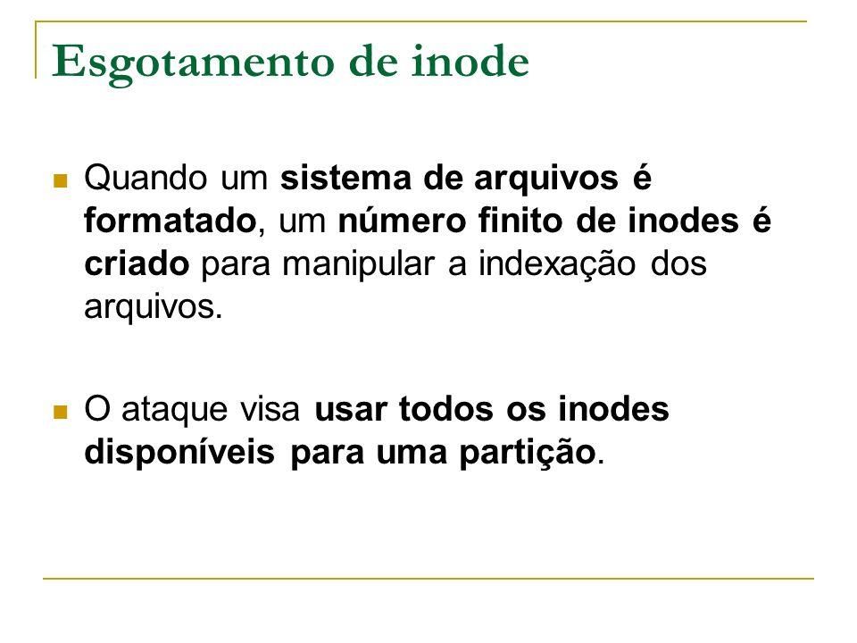 Esgotamento de inode Quando um sistema de arquivos é formatado, um número finito de inodes é criado para manipular a indexação dos arquivos. O ataque
