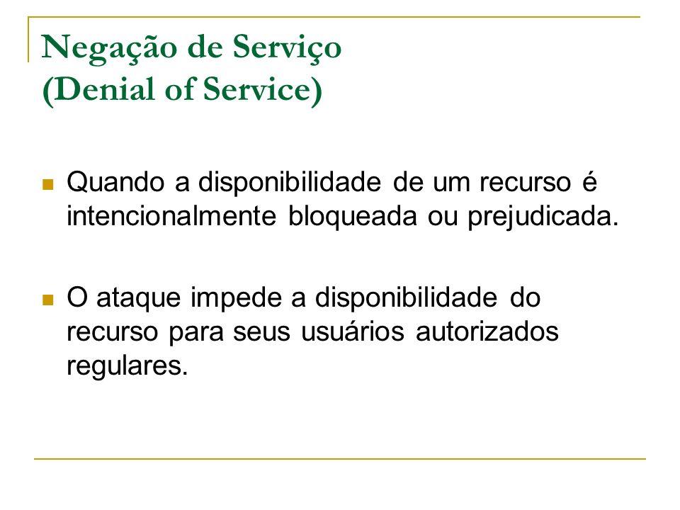 Negação de Serviço (Denial of Service) Quando a disponibilidade de um recurso é intencionalmente bloqueada ou prejudicada. O ataque impede a disponibi