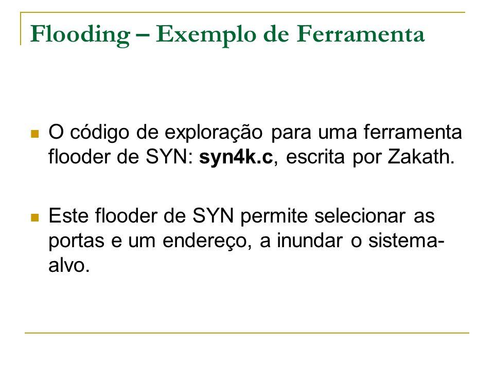 Flooding – Exemplo de Ferramenta O código de exploração para uma ferramenta flooder de SYN: syn4k.c, escrita por Zakath. Este flooder de SYN permite s