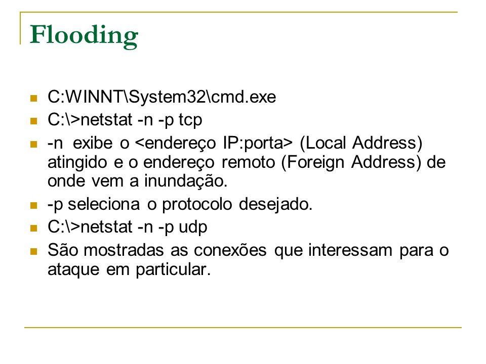 Flooding C:WINNT\System32\cmd.exe C:\>netstat -n -p tcp -n exibe o (Local Address) atingido e o endereço remoto (Foreign Address) de onde vem a inunda