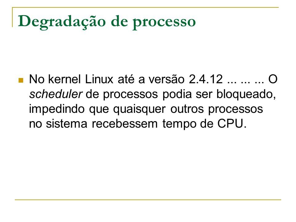 Degradação de processo No kernel Linux até a versão 2.4.12......... O scheduler de processos podia ser bloqueado, impedindo que quaisquer outros proce