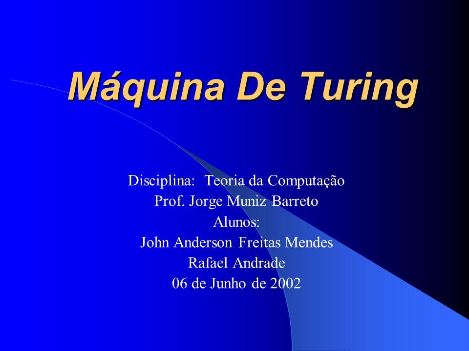 Máquina De Turing Disciplina: Teoria da Computação Prof. Jorge Muniz Barreto Alunos: John Anderson Freitas Mendes Rafael Andrade 06 de Junho de 2002