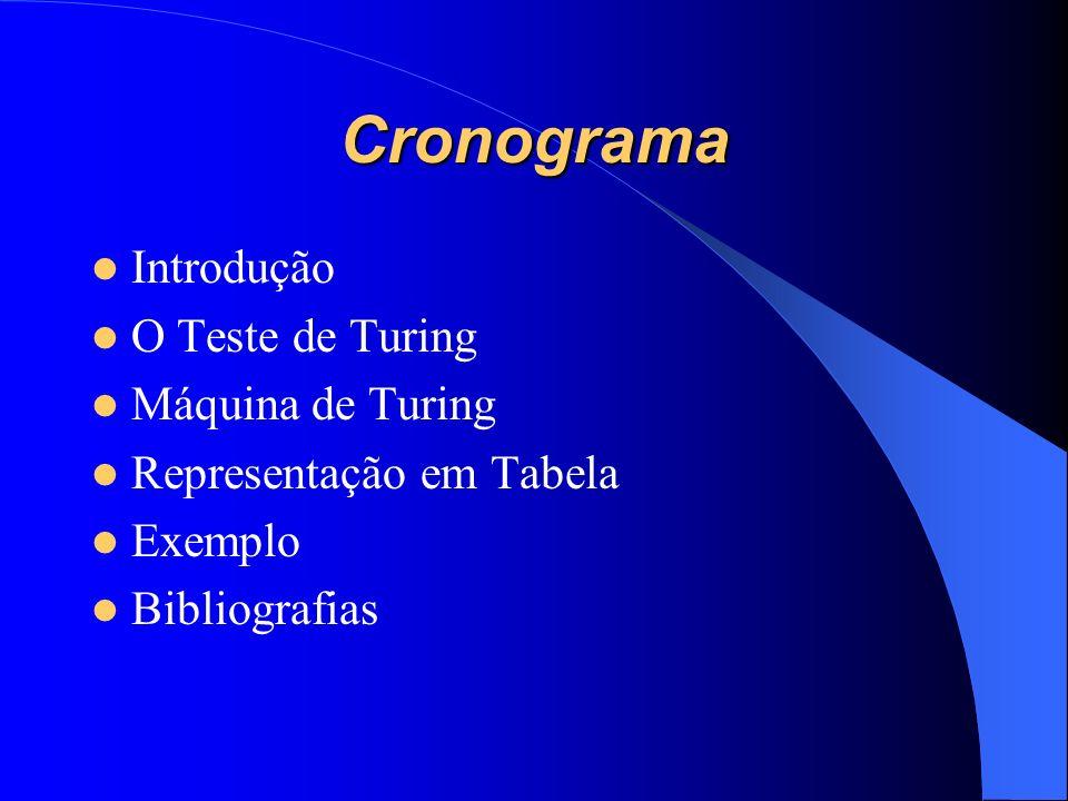 Cronograma Introdução O Teste de Turing Máquina de Turing Representação em Tabela Exemplo Bibliografias