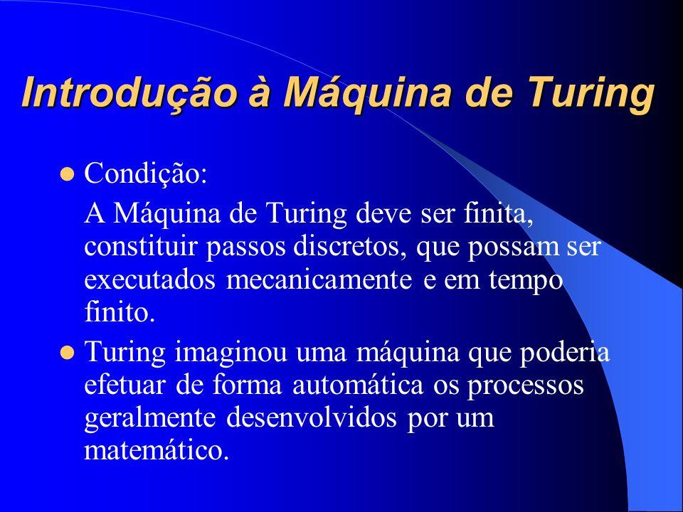 Introdução à Máquina de Turing Condição: A Máquina de Turing deve ser finita, constituir passos discretos, que possam ser executados mecanicamente e e