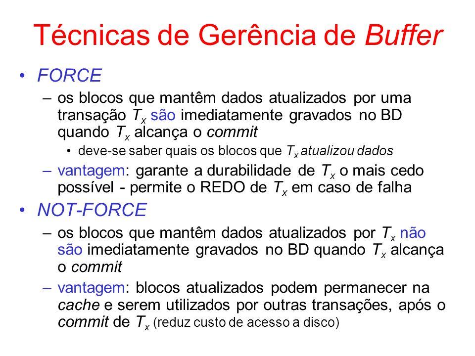 Técnicas de Gerência de Buffer FORCE –os blocos que mantêm dados atualizados por uma transação T x são imediatamente gravados no BD quando T x alcança