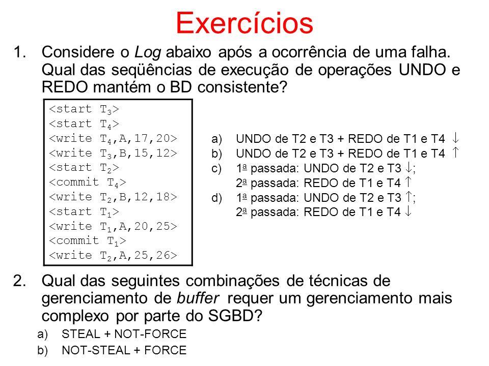Exercícios 1.Considere o Log abaixo após a ocorrência de uma falha. Qual das seqüências de execução de operações UNDO e REDO mantém o BD consistente?