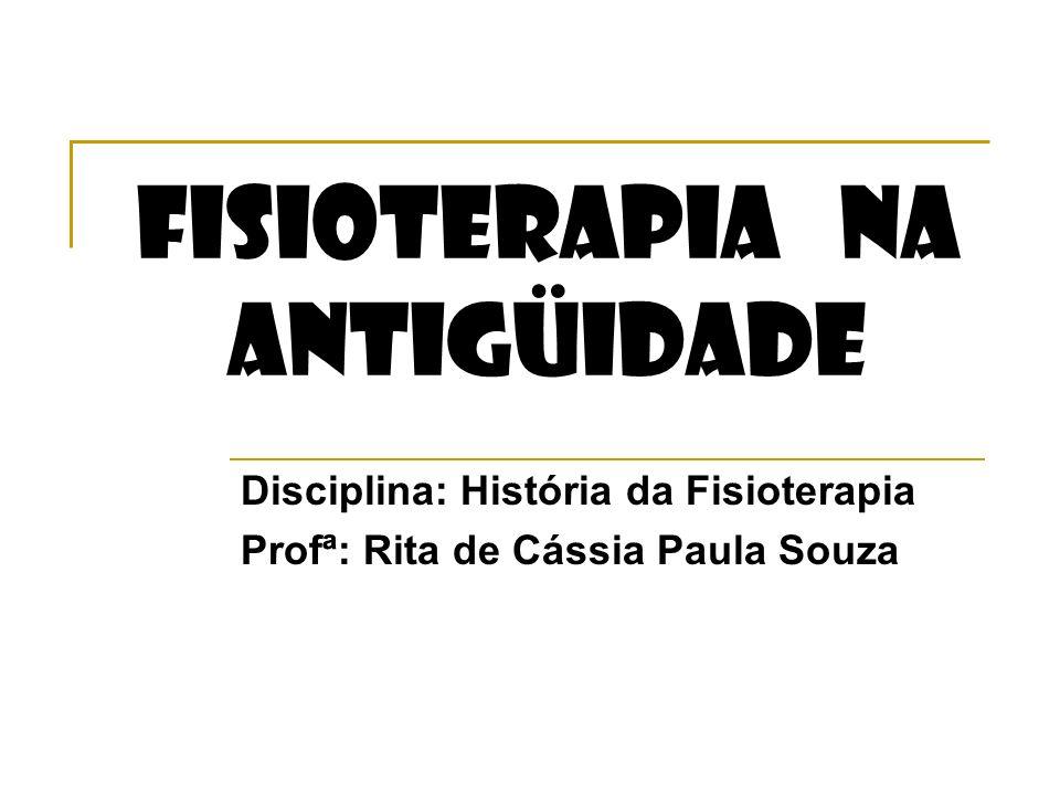 FISIOTERAPIA NA ANTIGÜIDADE Disciplina: História da Fisioterapia Profª: Rita de Cássia Paula Souza