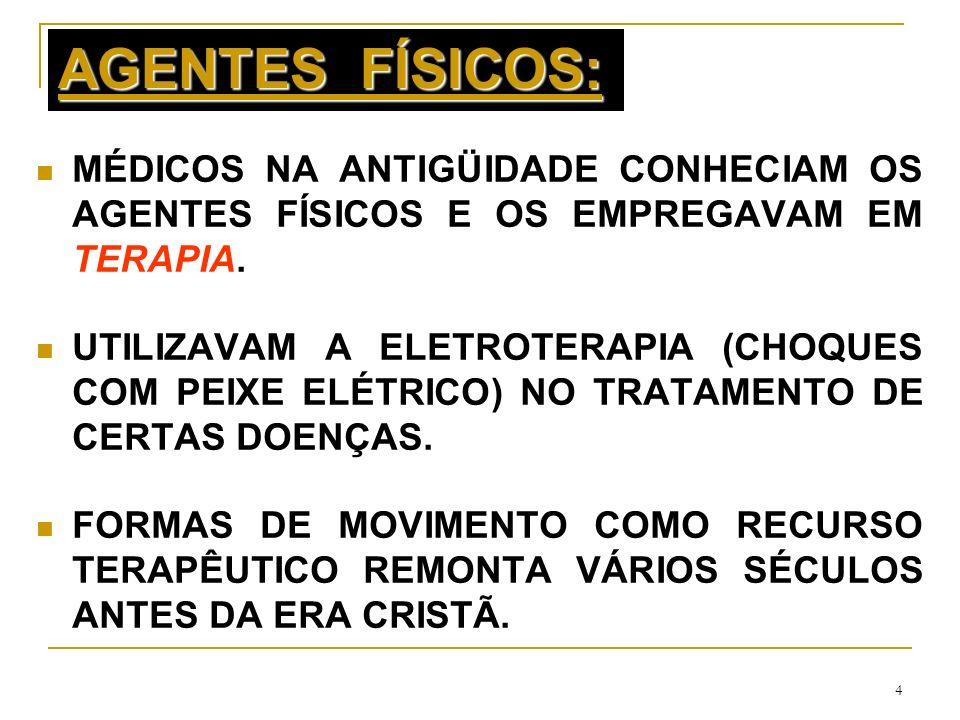 4 AGENTES FÍSICOS: MÉDICOS NA ANTIGÜIDADE CONHECIAM OS AGENTES FÍSICOS E OS EMPREGAVAM EM TERAPIA. UTILIZAVAM A ELETROTERAPIA (CHOQUES COM PEIXE ELÉTR